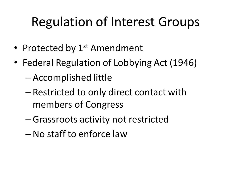 Regulation of Interest Groups Protected by 1 st Amendment Federal Regulation of Lobbying Act (1946) – Accomplished little – Restricted to only direct