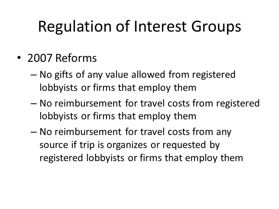 Regulation of Interest Groups 2007 Reforms – No gifts of any value allowed from registered lobbyists or firms that employ them – No reimbursement for