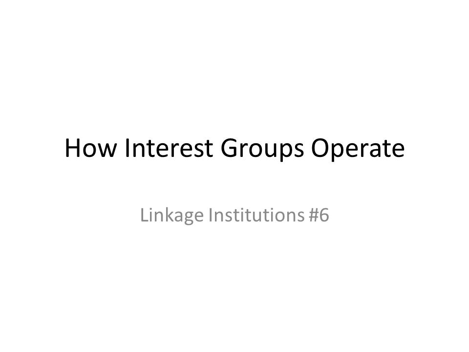 How Interest Groups Operate Linkage Institutions #6