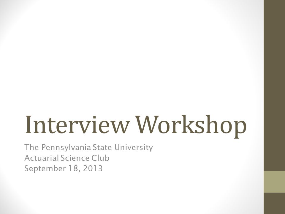 Interview Workshop The Pennsylvania State University Actuarial Science Club September 18, 2013