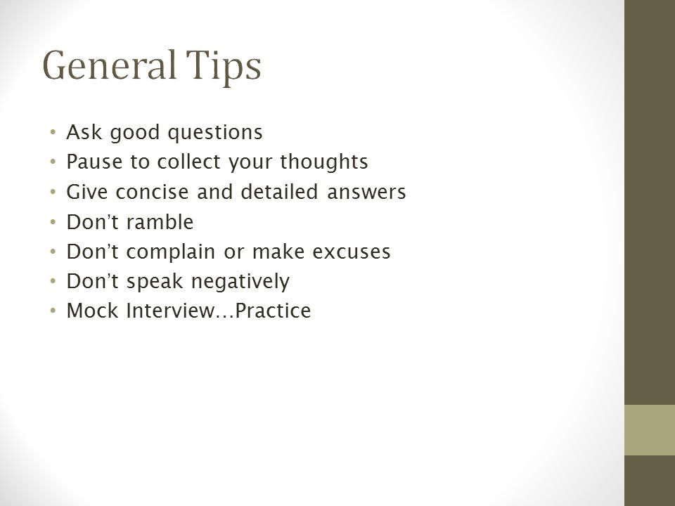Ask good questions Pause to collect your thoughts Give concise and detailed answers Don't ramble Don't complain or make excuses Don't speak negatively Mock Interview…Practice