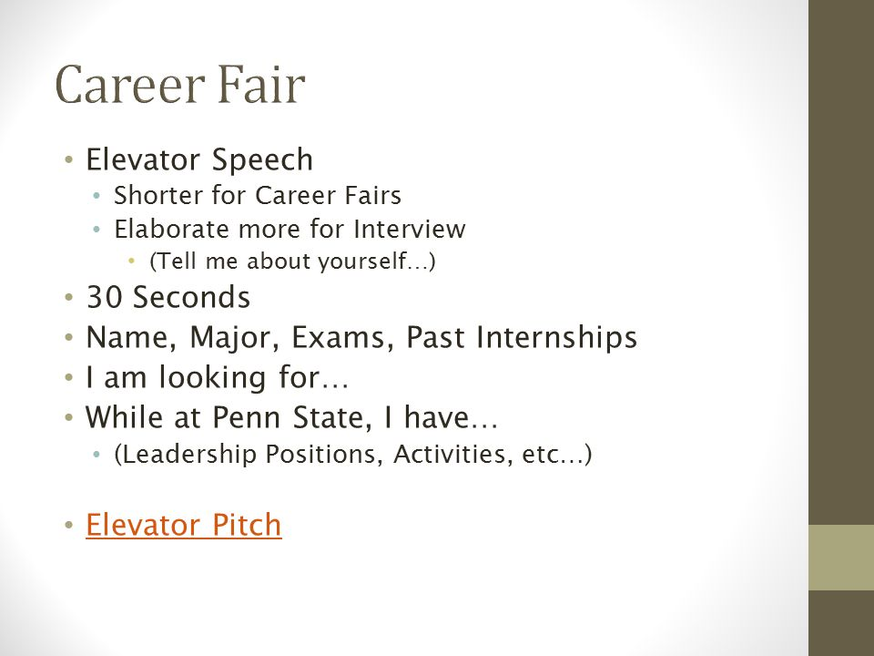 Elevator Speech Shorter for Career Fairs Elaborate more for Interview (Tell me about yourself…) 30 Seconds Name, Major, Exams, Past Internships I am looking for… While at Penn State, I have… (Leadership Positions, Activities, etc…) Elevator Pitch