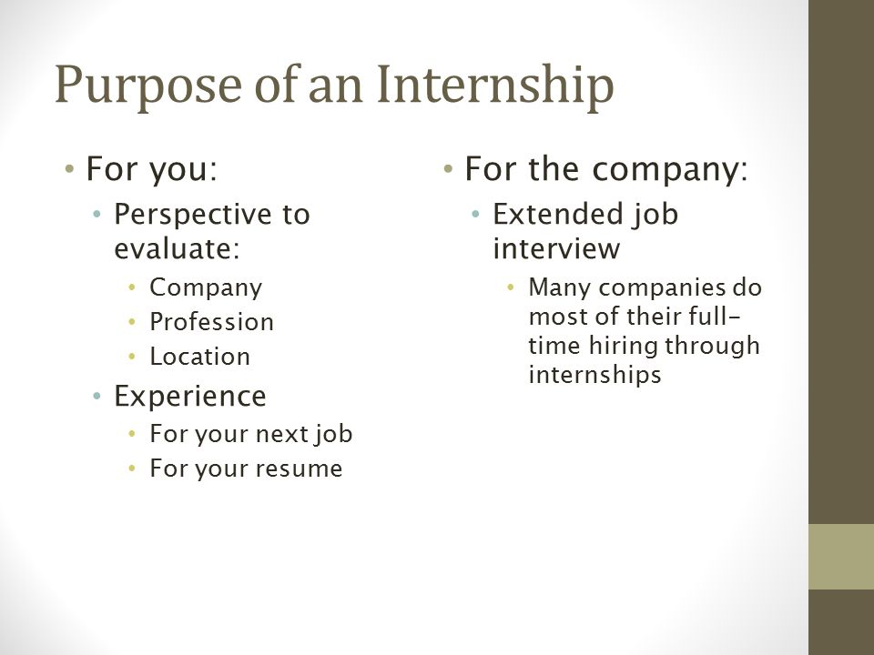 Purpose of an Internship For you: Perspective to evaluate: Company Profession Location Experience For your next job For your resume For the company: Extended job interview Many companies do most of their full- time hiring through internships