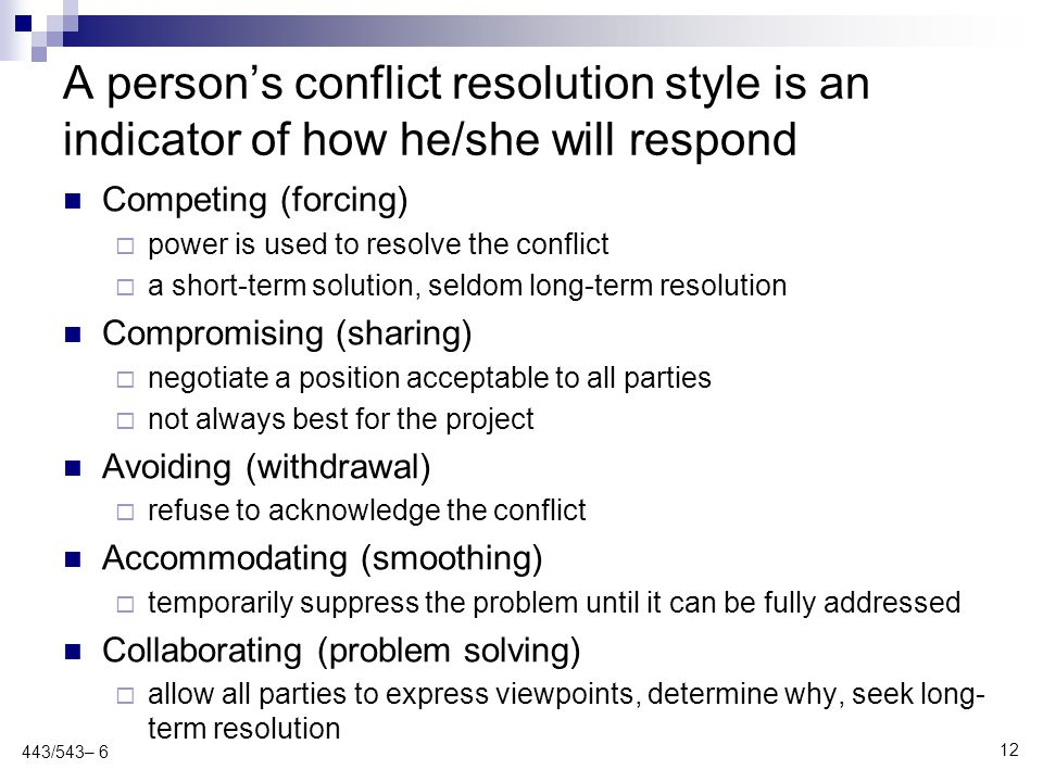 A person's conflict resolution style is an indicator of how he/she will respond Competing (forcing)  power is used to resolve the conflict  a short-term solution, seldom long-term resolution Compromising (sharing)  negotiate a position acceptable to all parties  not always best for the project Avoiding (withdrawal)  refuse to acknowledge the conflict Accommodating (smoothing)  temporarily suppress the problem until it can be fully addressed Collaborating (problem solving)  allow all parties to express viewpoints, determine why, seek long- term resolution 12 443/543– 6