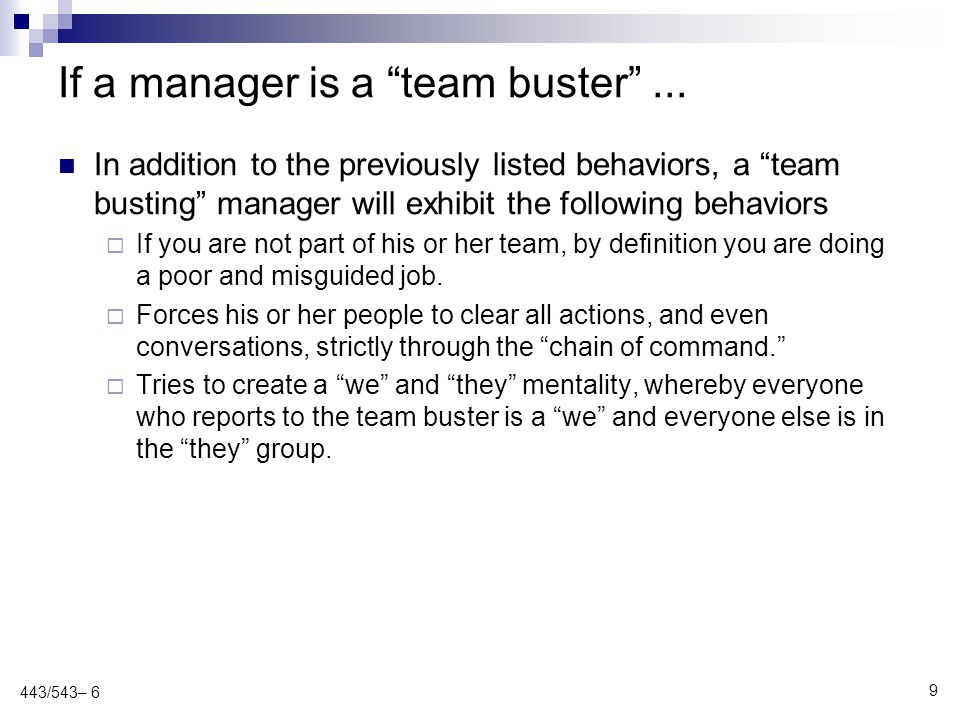 Team busters represent a real threat to the project (and the organization) Often have a valuable skill or skill set (e.g., expertise in an area crucial to the project or organization) The threat to the team outweighs the benefit of the expertise Specific steps are required to handle the team buster  1 st strike - Private conversation explaining that the behavior will not be tolerated  2 nd strike - Communicate with upper management and a second private conversation indicating that the next step is removal from the project or even (with support of management) from the organization  3 rd strike – Removal from the project...