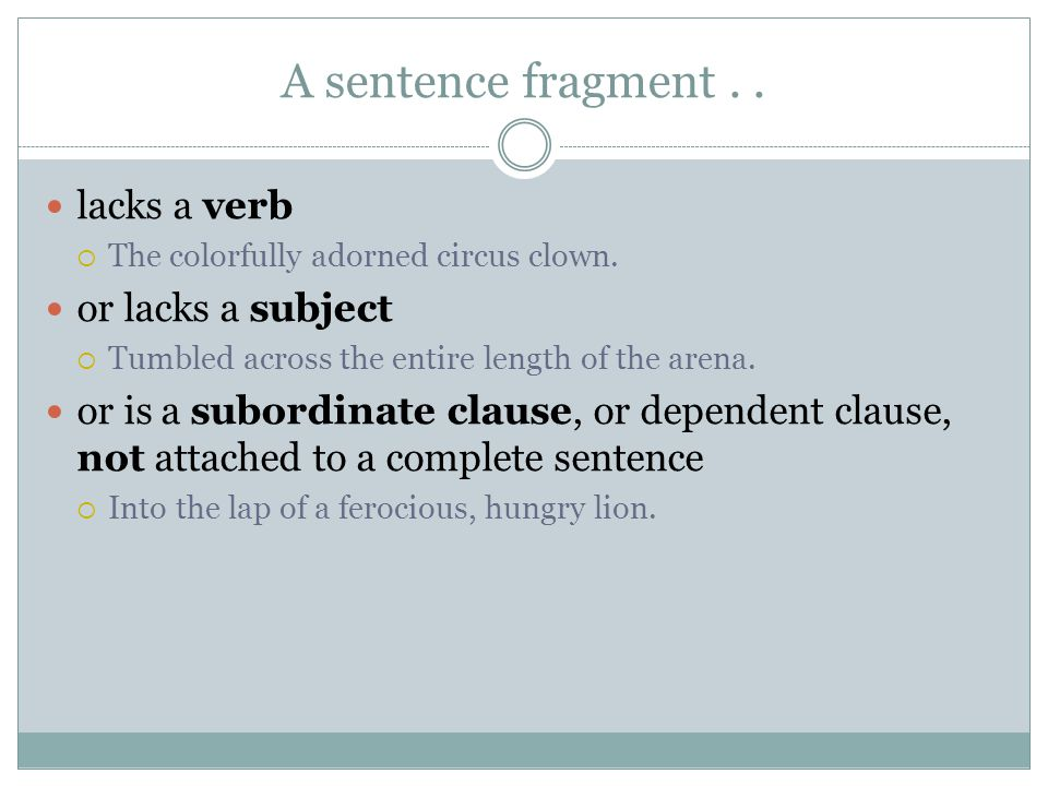 A sentence fragment.. lacks a verb  The colorfully adorned circus clown.