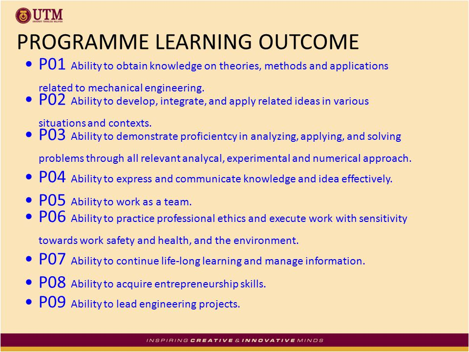 PROGRAMME LEARNING OUTCOME P01 Ability to obtain knowledge on theories, methods and applications related to mechanical engineering. P02 Ability to dev