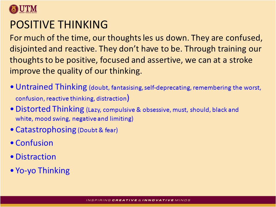 POSITIVE THINKING For much of the time, our thoughts les us down. They are confused, disjointed and reactive. They don't have to be. Through training