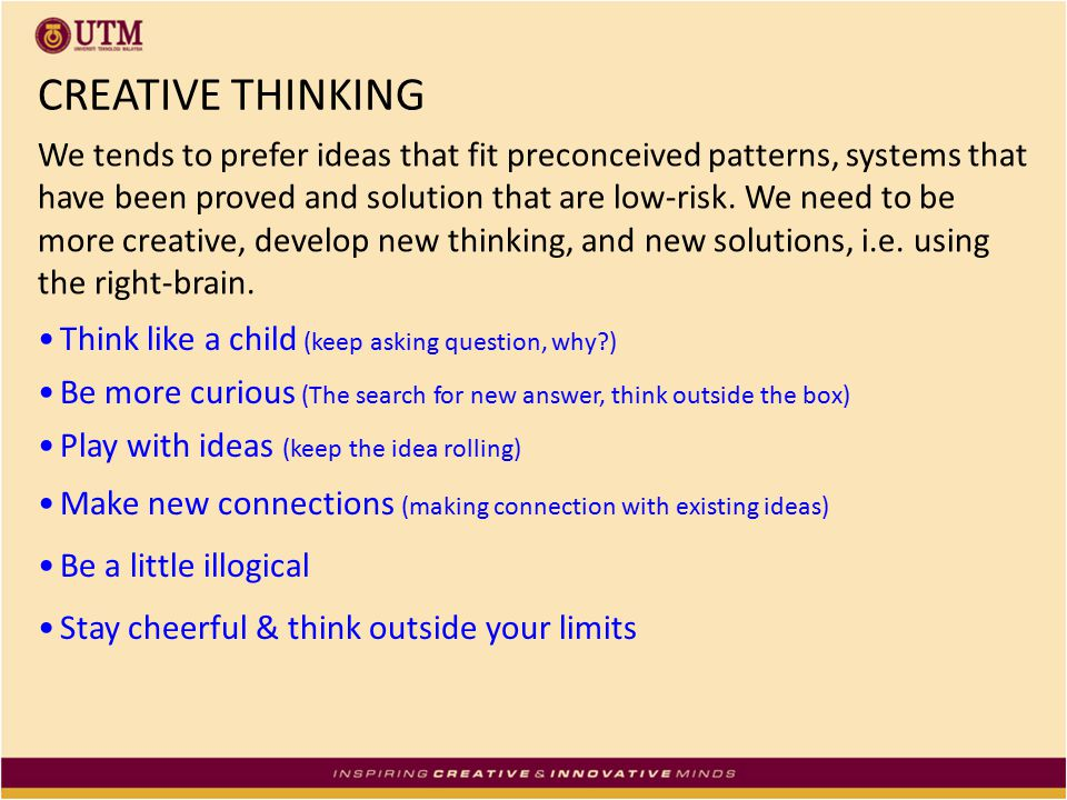 CREATIVE THINKING We tends to prefer ideas that fit preconceived patterns, systems that have been proved and solution that are low-risk. We need to be