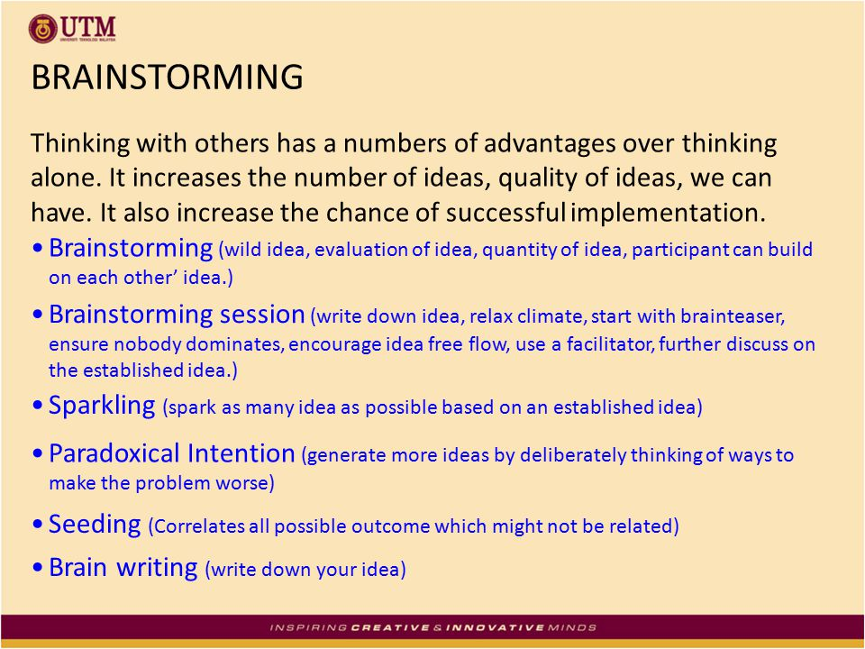 BRAINSTORMING Thinking with others has a numbers of advantages over thinking alone. It increases the number of ideas, quality of ideas, we can have. I