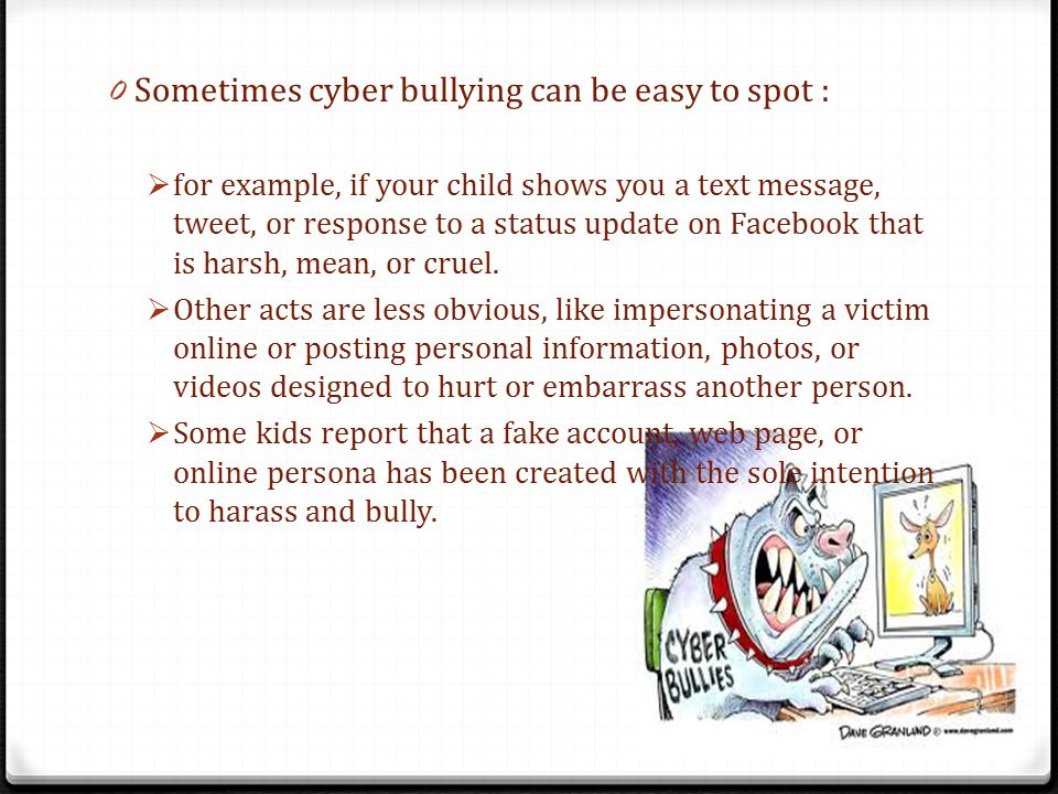 0 Sometimes cyber bullying can be easy to spot :  for example, if your child shows you a text message, tweet, or response to a status update on Facebook that is harsh, mean, or cruel.