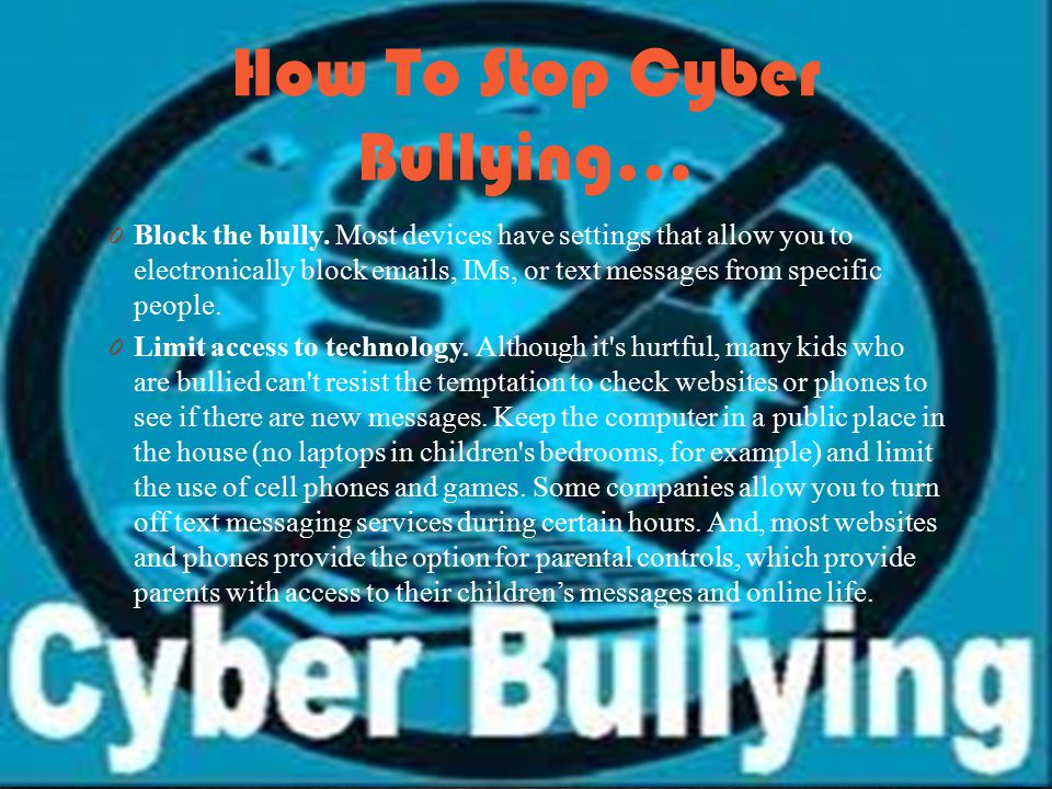 How To Stop Cyber Bullying… 0 Block the bully.