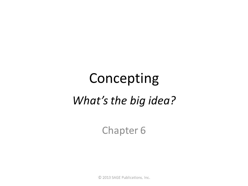 Concepting What's the big idea? Chapter 6 © 2013 SAGE Publications, Inc.