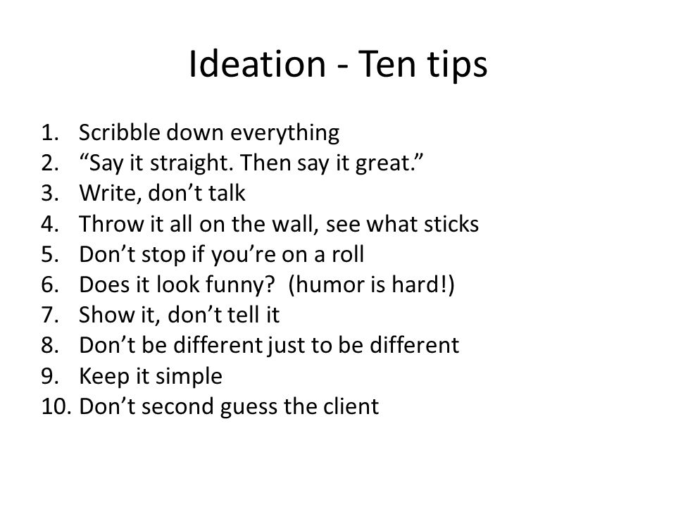 """Ideation - Ten tips 1.Scribble down everything 2.""""Say it straight. Then say it great."""" 3.Write, don't talk 4.Throw it all on the wall, see what sticks"""
