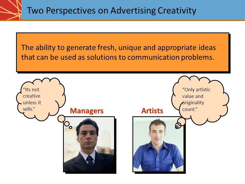 Two Perspectives on Advertising Creativity The ability to generate fresh, unique and appropriate ideas that can be used as solutions to communication