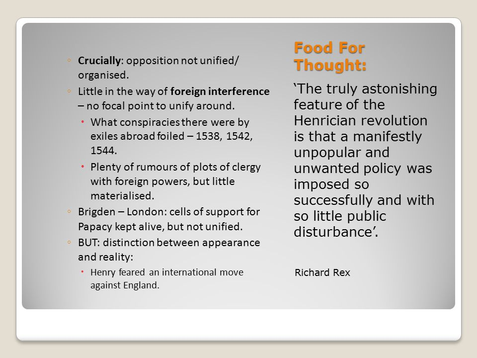 Food For Thought: 'The truly astonishing feature of the Henrician revolution is that a manifestly unpopular and unwanted policy was imposed so successfully and with so little public disturbance'.