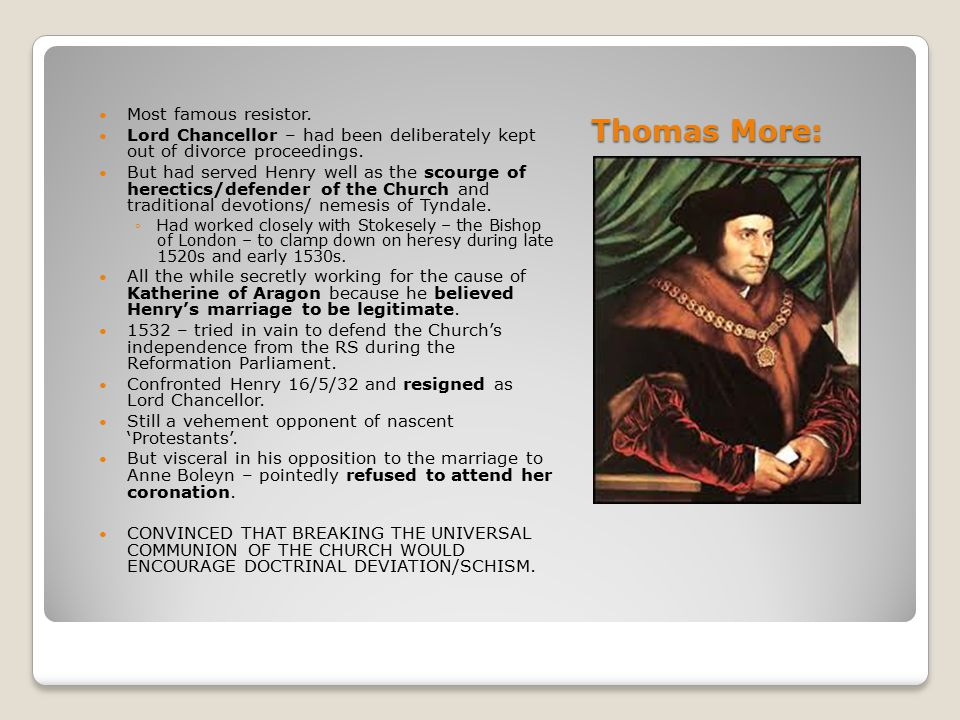 Thomas More: Most famous resistor. Lord Chancellor – had been deliberately kept out of divorce proceedings. But had served Henry well as the scourge o