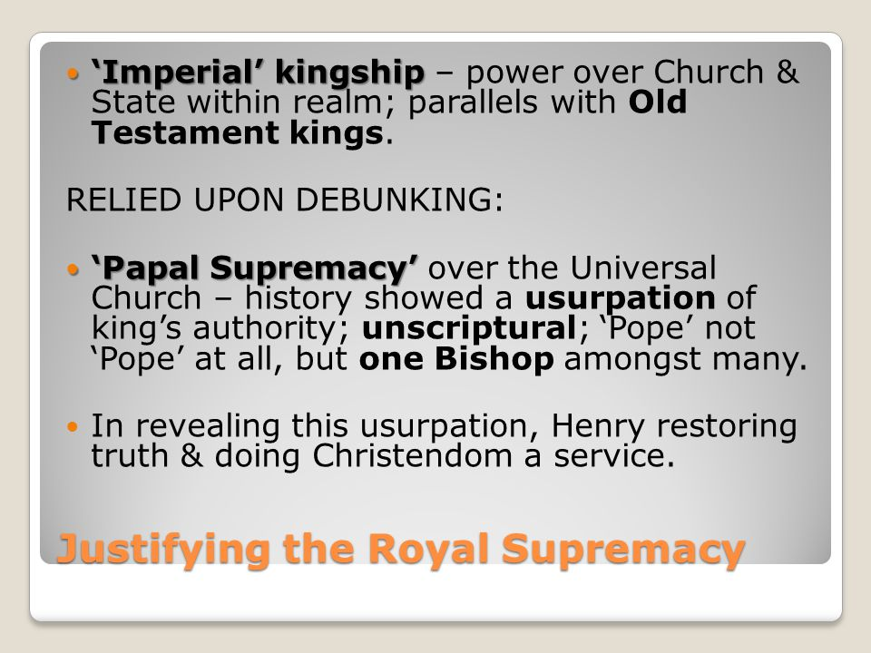 Justifying the Royal Supremacy 'Imperial' kingship 'Imperial' kingship – power over Church & State within realm; parallels with Old Testament kings. R