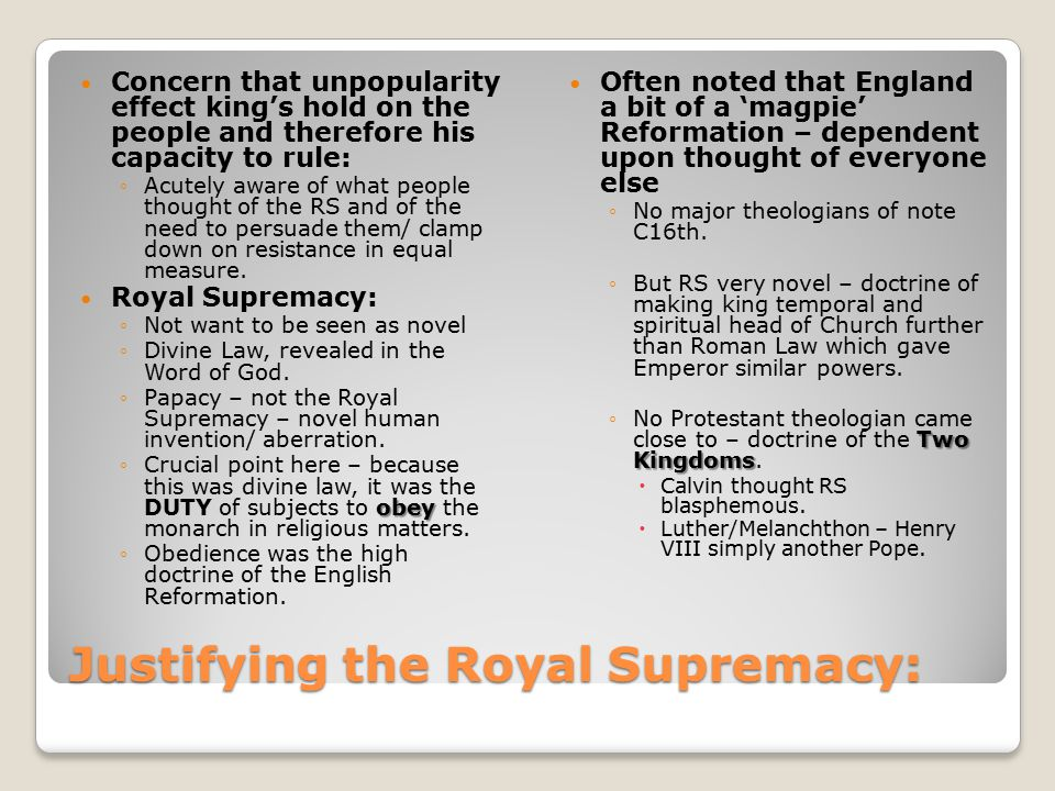 Justifying the Royal Supremacy: Concern that unpopularity effect king's hold on the people and therefore his capacity to rule: ◦Acutely aware of what people thought of the RS and of the need to persuade them/ clamp down on resistance in equal measure.