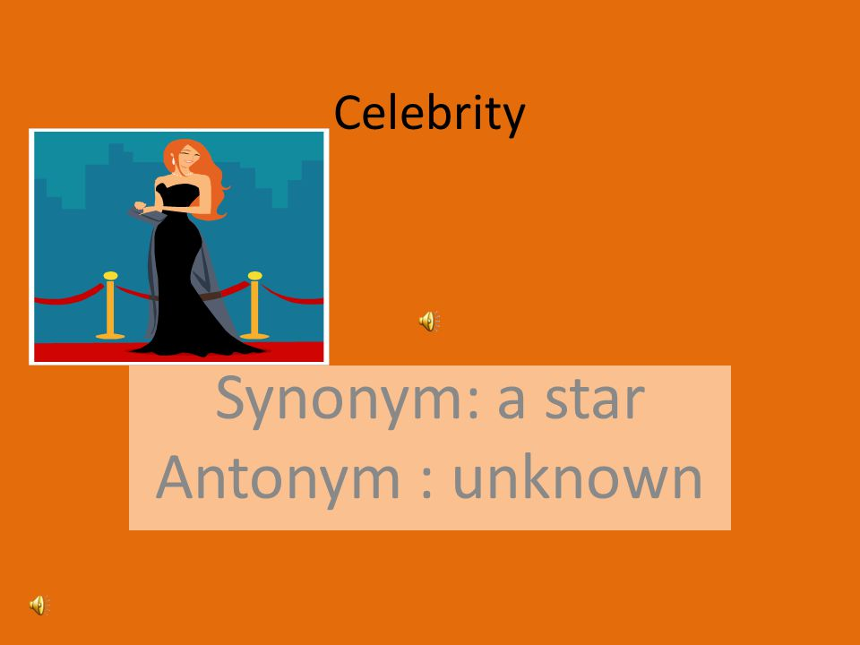 Celebrity Synonym: a star Antonym : unknown