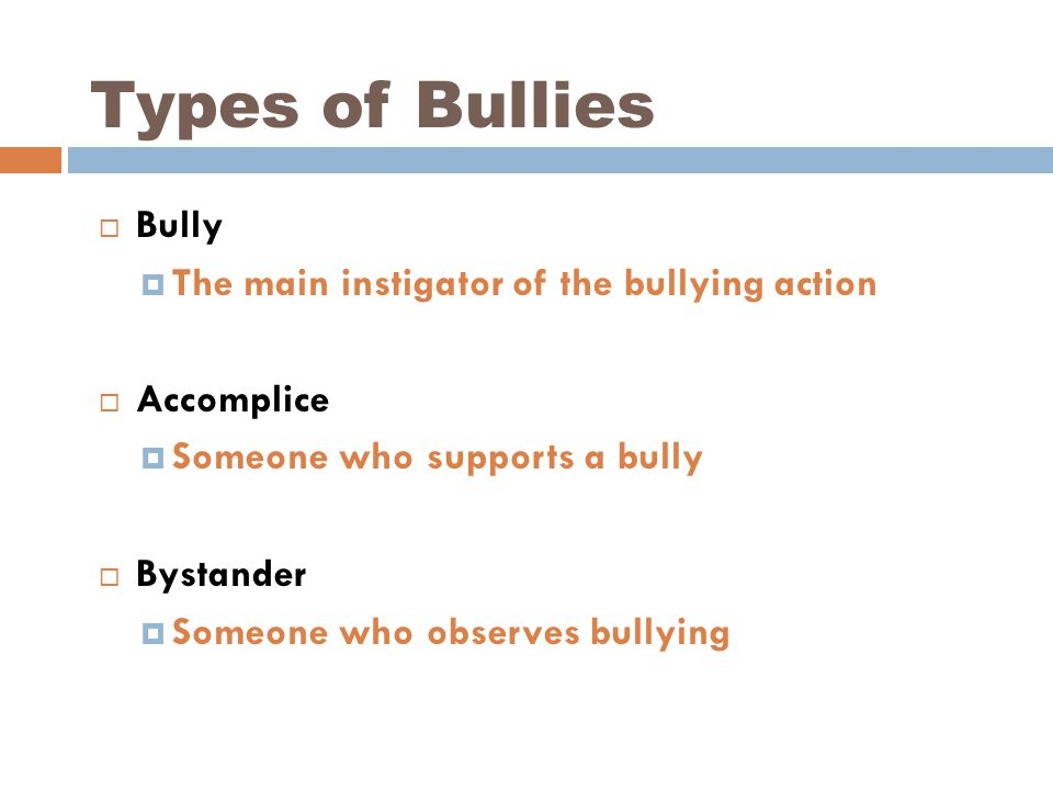 Types of Bullies  Bully  The main instigator of the bullying action  Accomplice  Someone who supports a bully  Bystander  Someone who observes bullying