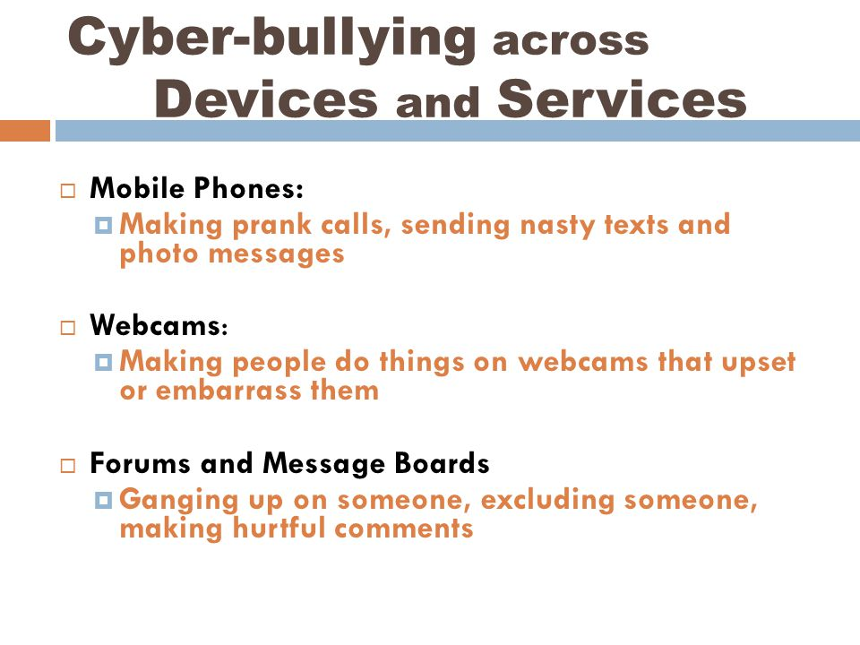  Mobile Phones:  Making prank calls, sending nasty texts and photo messages  Webcams:  Making people do things on webcams that upset or embarrass them  Forums and Message Boards  Ganging up on someone, excluding someone, making hurtful comments