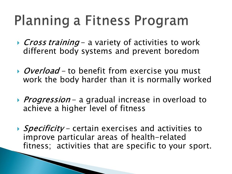  Cross training - a variety of activities to work different body systems and prevent boredom  Overload - to benefit from exercise you must work the body harder than it is normally worked  Progression - a gradual increase in overload to achieve a higher level of fitness  Specificity - certain exercises and activities to improve particular areas of health-related fitness; activities that are specific to your sport.