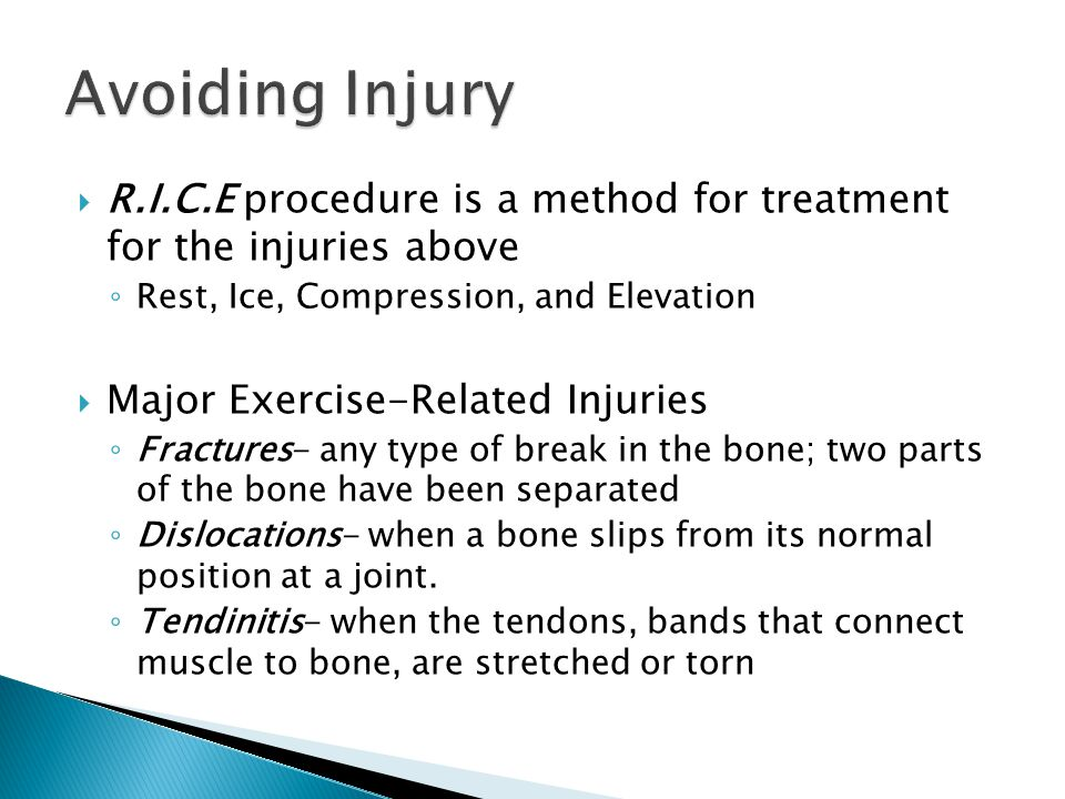  R.I.C.E procedure is a method for treatment for the injuries above ◦ Rest, Ice, Compression, and Elevation  Major Exercise-Related Injuries ◦ Fractures- any type of break in the bone; two parts of the bone have been separated ◦ Dislocations- when a bone slips from its normal position at a joint.