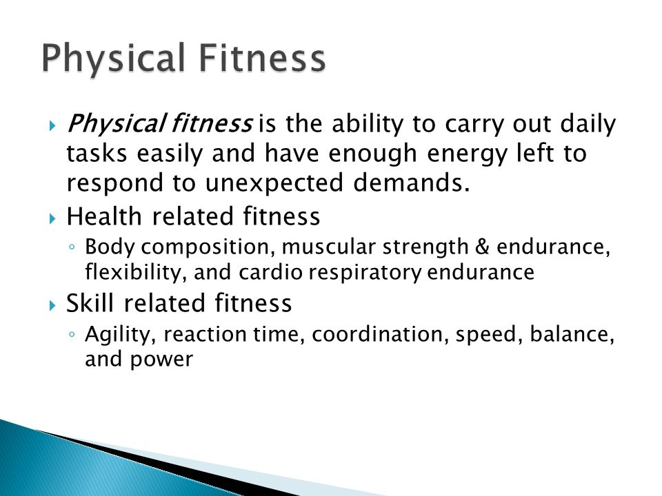 Physical fitness is the ability to carry out daily tasks easily and have enough energy left to respond to unexpected demands.