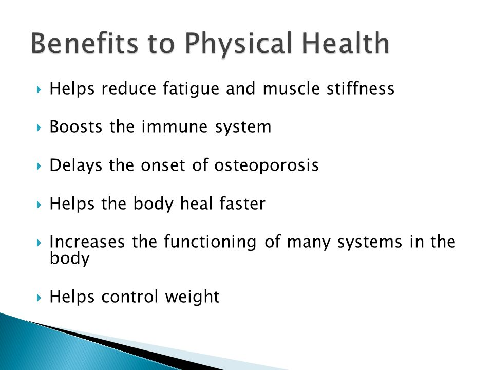  Helps reduce fatigue and muscle stiffness  Boosts the immune system  Delays the onset of osteoporosis  Helps the body heal faster  Increases the functioning of many systems in the body  Helps control weight