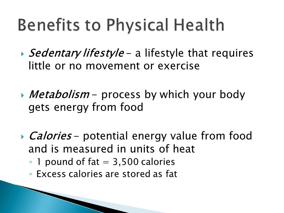  Sedentary lifestyle - a lifestyle that requires little or no movement or exercise  Metabolism - process by which your body gets energy from food  Calories - potential energy value from food and is measured in units of heat ◦ 1 pound of fat = 3,500 calories ◦ Excess calories are stored as fat