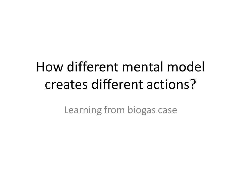 How different mental model creates different actions Learning from biogas case