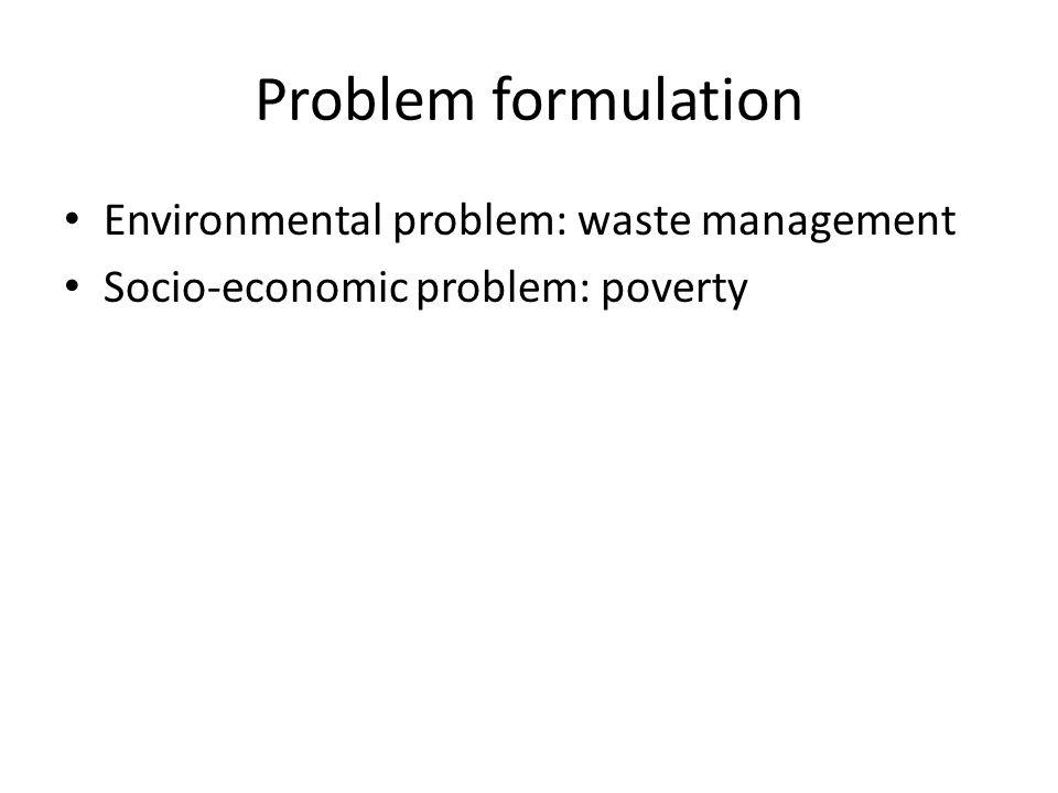 Problem formulation Environmental problem: waste management Socio-economic problem: poverty