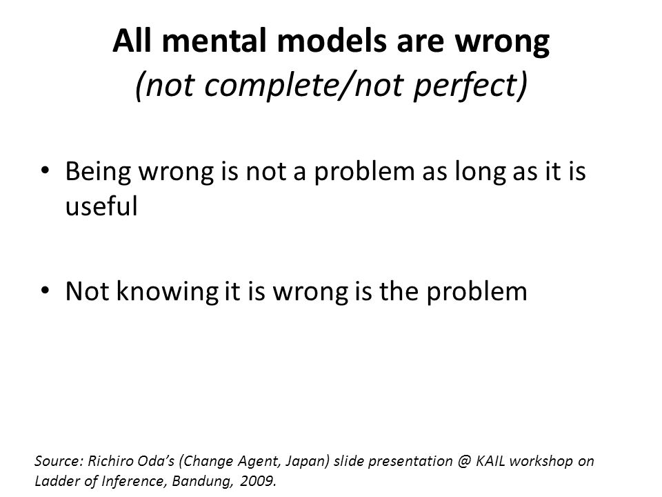 All mental models are wrong (not complete/not perfect) Being wrong is not a problem as long as it is useful Not knowing it is wrong is the problem Source: Richiro Oda's (Change Agent, Japan) slide presentation @ KAIL workshop on Ladder of Inference, Bandung, 2009.