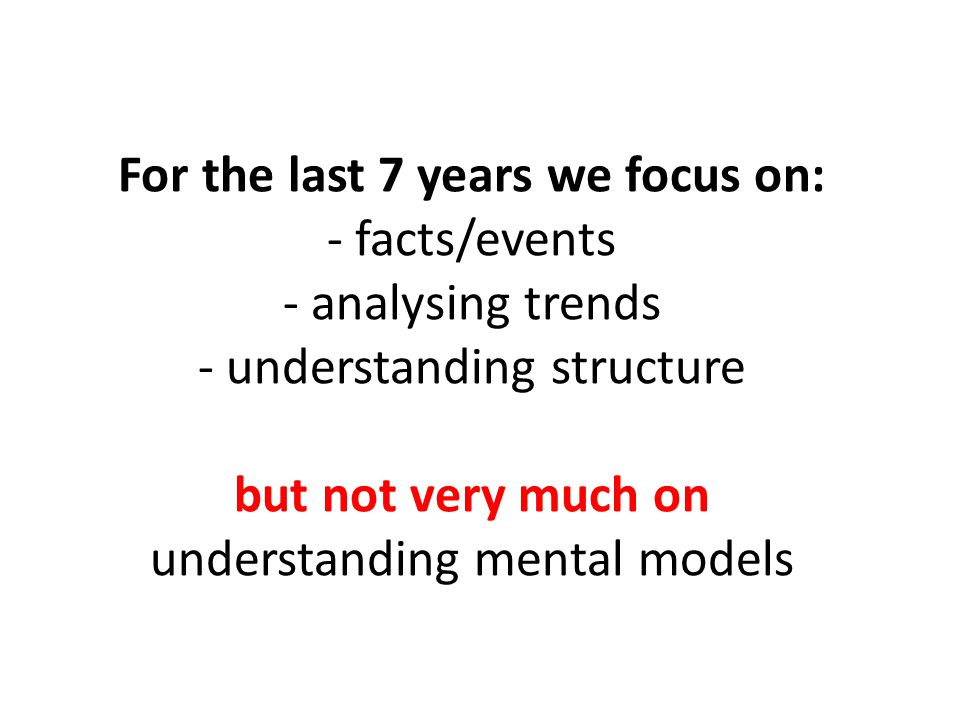 For the last 7 years we focus on: - facts/events - analysing trends - understanding structure but not very much on understanding mental models
