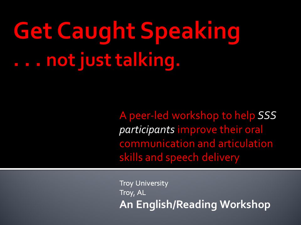 A peer-led workshop to help SSS participants improve their oral communication and articulation skills and speech delivery Troy University Troy, AL An English/Reading Workshop