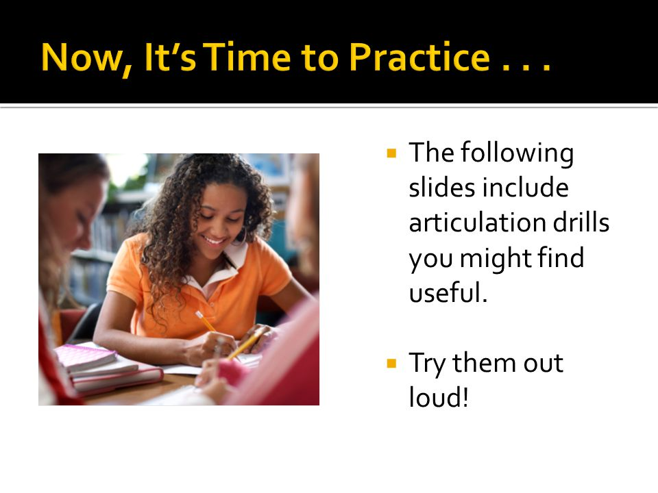  The following slides include articulation drills you might find useful.  Try them out loud!