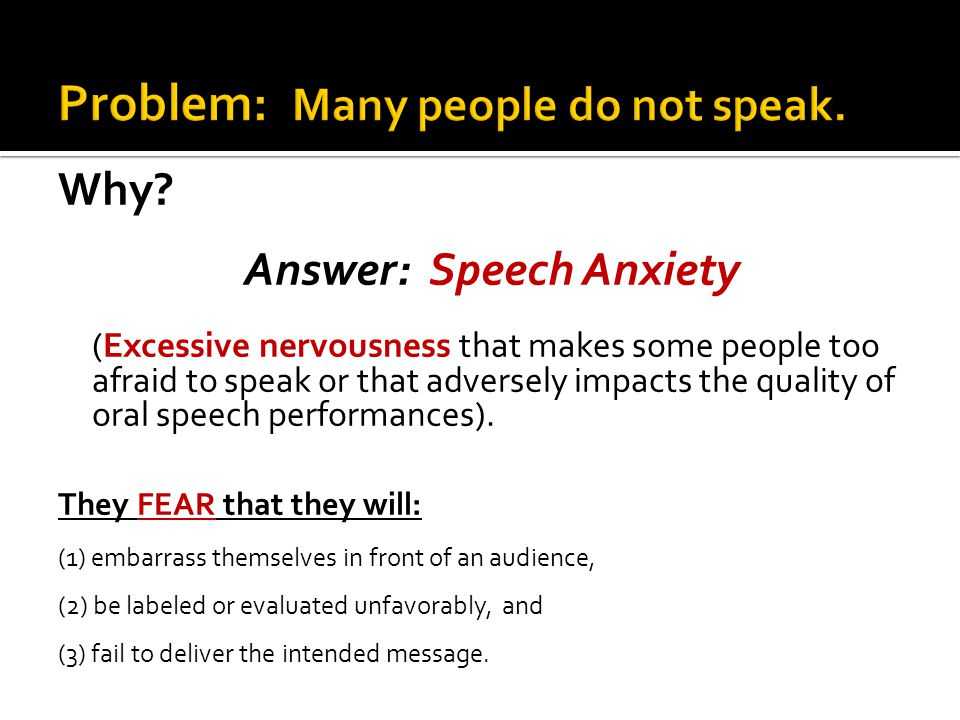 Why? Answer: Speech Anxiety (Excessive nervousness that makes some people too afraid to speak or that adversely impacts the quality of oral speech per