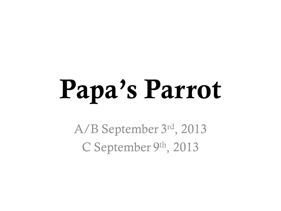 Papa's Parrot A/B September 3 rd, 2013 C September 9 th, 2013