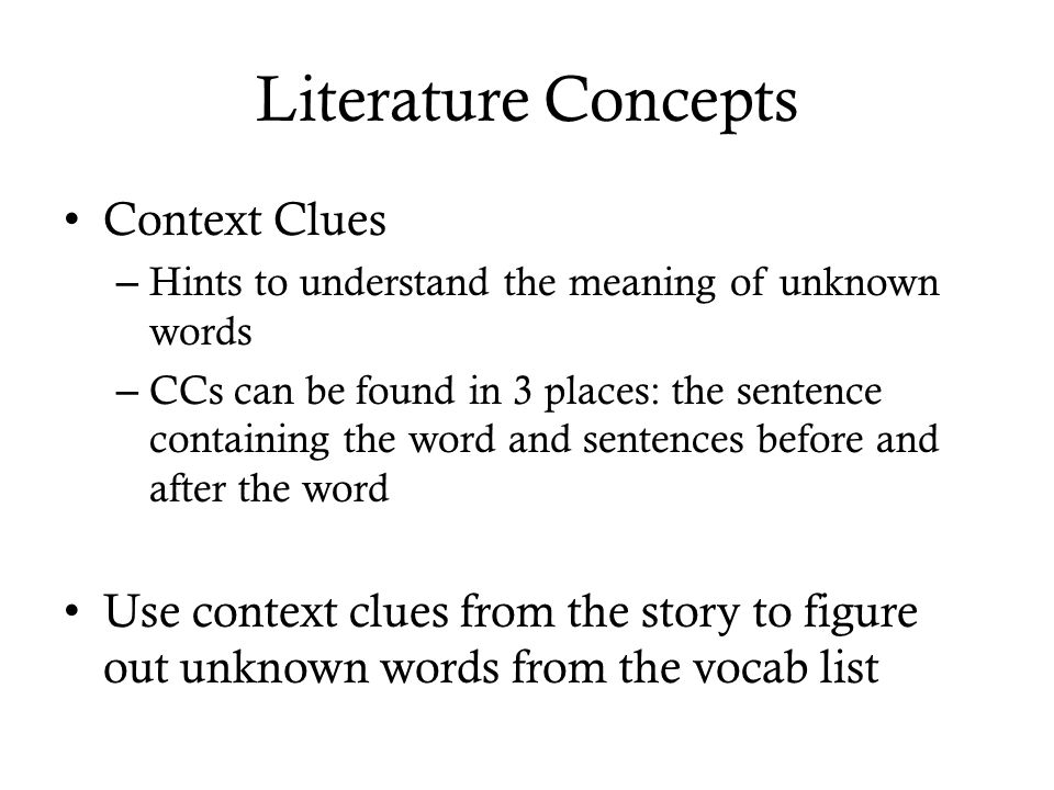 Literature Concepts Context Clues – Hints to understand the meaning of unknown words – CCs can be found in 3 places: the sentence containing the word and sentences before and after the word Use context clues from the story to figure out unknown words from the vocab list