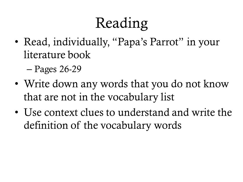 Reading Read, individually, Papa's Parrot in your literature book – Pages 26-29 Write down any words that you do not know that are not in the vocabulary list Use context clues to understand and write the definition of the vocabulary words
