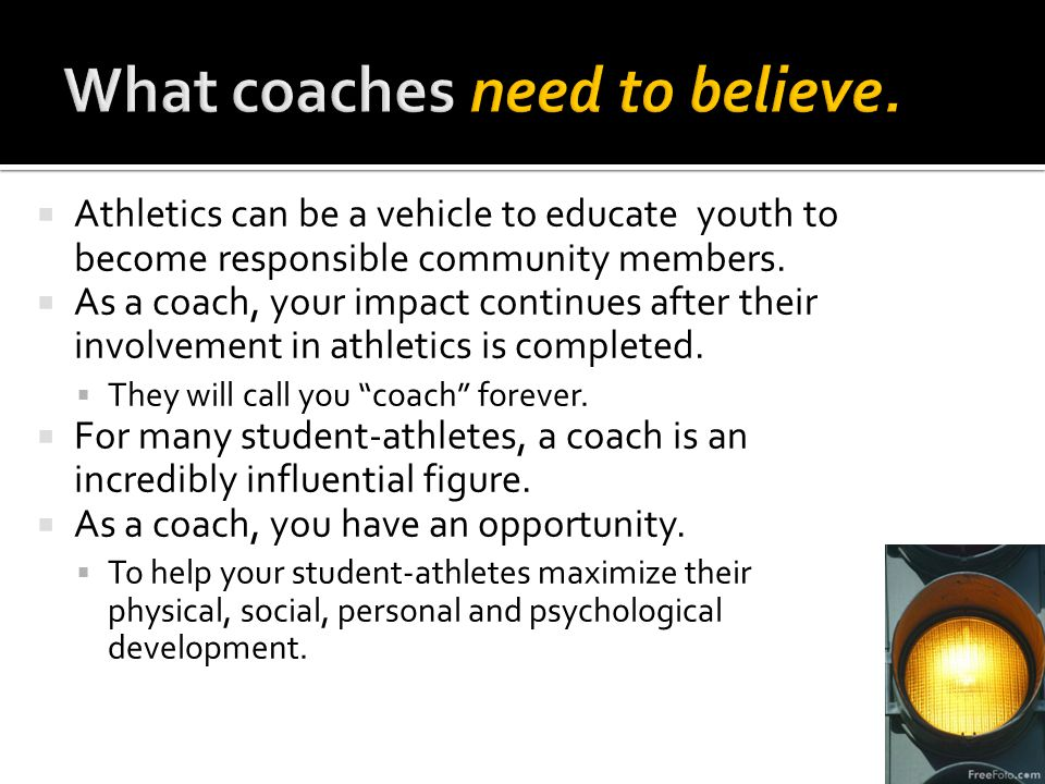  Athletics can be a vehicle to educate youth to become responsible community members.  As a coach, your impact continues after their involvement in