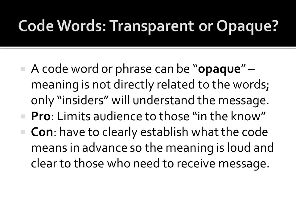  A code word or phrase can be opaque – meaning is not directly related to the words; only insiders will understand the message.