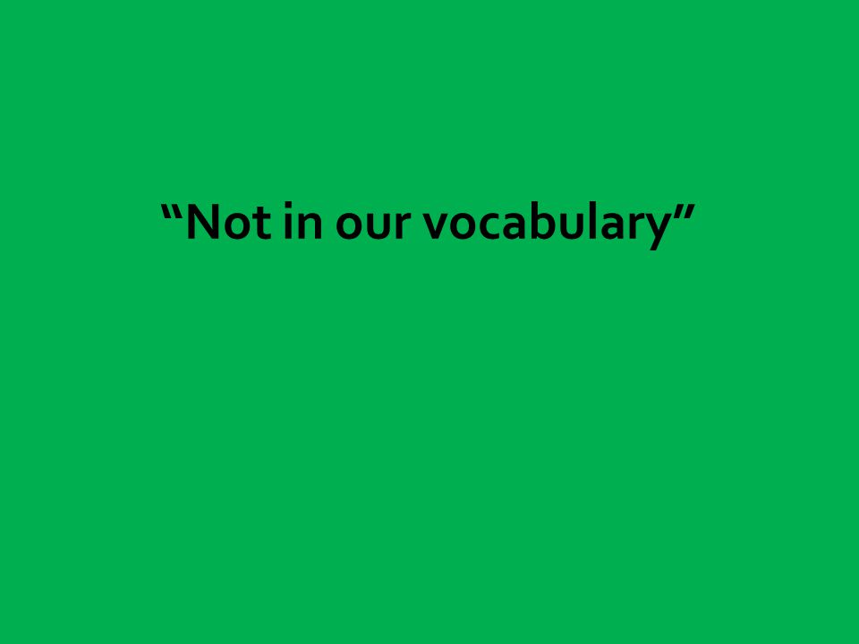 Not in our vocabulary