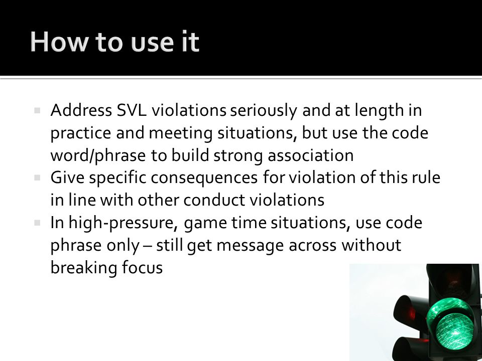  Address SVL violations seriously and at length in practice and meeting situations, but use the code word/phrase to build strong association  Give specific consequences for violation of this rule in line with other conduct violations  In high-pressure, game time situations, use code phrase only – still get message across without breaking focus