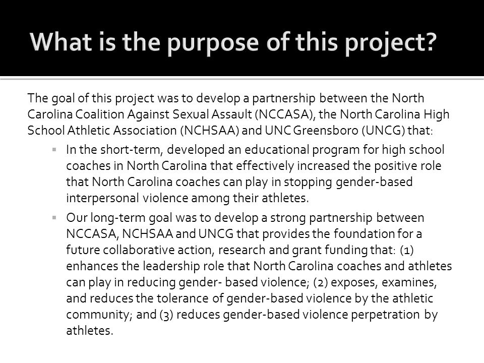 The goal of this project was to develop a partnership between the North Carolina Coalition Against Sexual Assault (NCCASA), the North Carolina High School Athletic Association (NCHSAA) and UNC Greensboro (UNCG) that:  In the short-term, developed an educational program for high school coaches in North Carolina that effectively increased the positive role that North Carolina coaches can play in stopping gender-based interpersonal violence among their athletes.