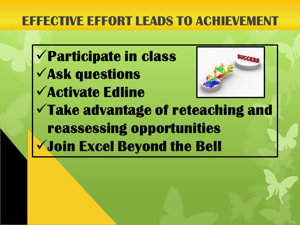EFFECTIVE EFFORT LEADS TO ACHIEVEMENT Participate in class Ask questions Activate Edline Take advantage of reteaching and reassessing opportunities Join Excel Beyond the Bell