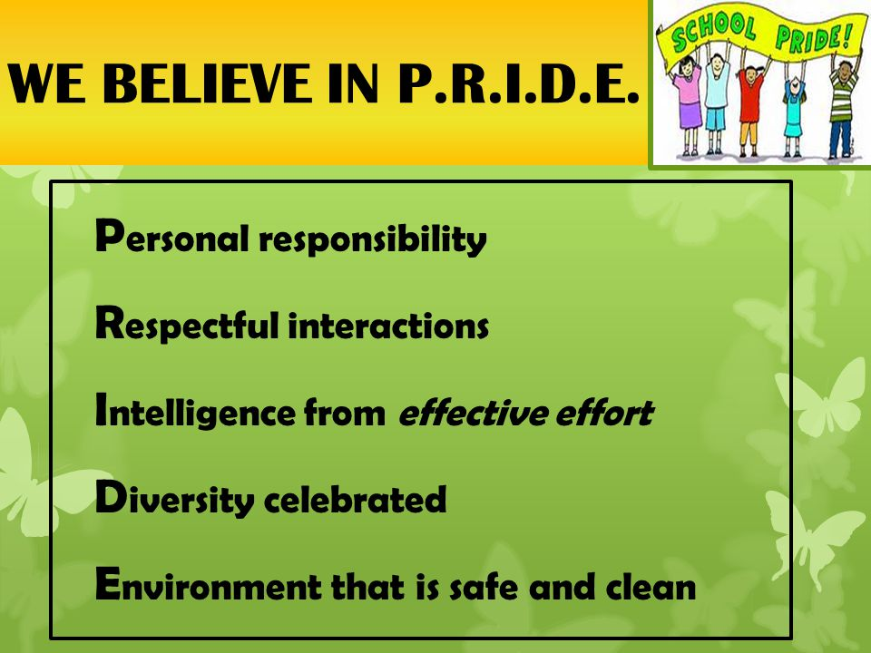 P ersonal responsibility R espectful interactions I ntelligence from effective effort D iversity celebrated E nvironment that is safe and clean WE BELIEVE IN P.R.I.D.E.