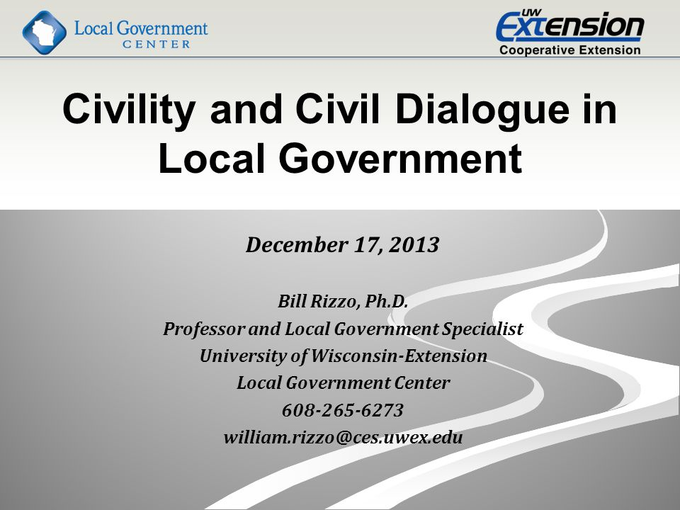 Civility and Civil Dialogue in Local Government December 17, 2013 Bill Rizzo, Ph.D.