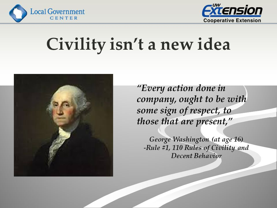 Civility isn't a new idea Every action done in company, ought to be with some sign of respect, to those that are present, George Washington (at age 16) -Rule #1, 110 Rules of Civility and Decent Behavior
